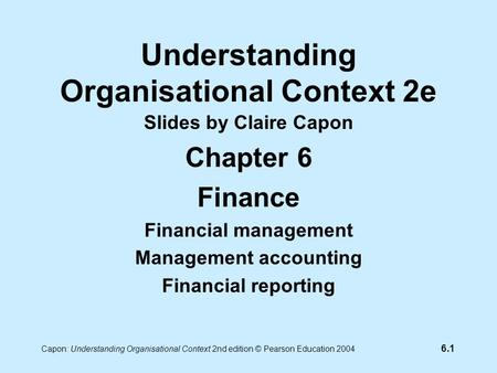 6.1 Capon: Understanding Organisational Context 2nd edition © Pearson Education 2004 Understanding Organisational Context 2e Slides by Claire Capon Chapter.