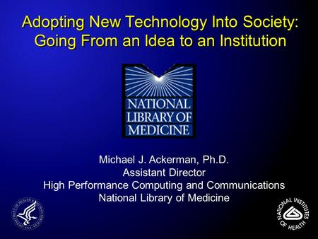 Adopting New Technology Into Society: Going From an Idea to an Institution Michael J. Ackerman, Ph.D. Assistant Director High Performance Computing and.