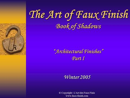 "© Copyright - L'Art des Faux Finis www.faux-finish.com The Art of Faux Finish Book of Shadows ""Architectural Finishes"" Part I Winter 2005."