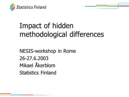 Impact of hidden methodological differences NESIS-workshop in Rome 26-27.6.2003 Mikael Åkerblom Statistics Finland.