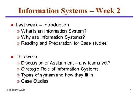 BS3909 Week 2 1 Information Systems – Week 2 l Last week – Introduction »What is an Information System? »Why use Information Systems? »Reading and Preparation.