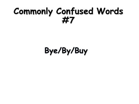 Commonly Confused Words #7. Definitions: Bye – (noun) a shortened form of goodbye Ex. I said bye to my mom. Buy – (verb) to gain the possession of Ex.