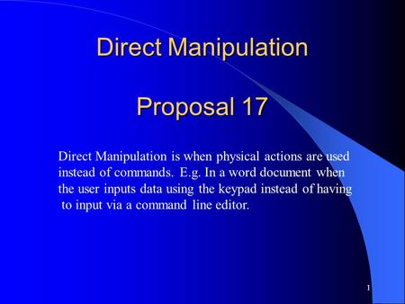 1 Direct Manipulation Proposal 17 Direct Manipulation is when physical actions are used instead of commands. E.g. In a word document when the user inputs.