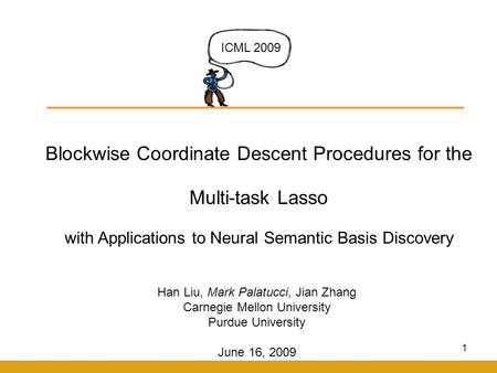 1 Blockwise Coordinate Descent Procedures for the Multi-task Lasso with Applications to Neural Semantic Basis Discovery ICML 2009 Han Liu, Mark Palatucci,