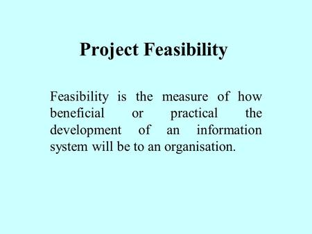 Project Feasibility Feasibility is the measure of how beneficial or practical the development of an information system will be to an organisation.