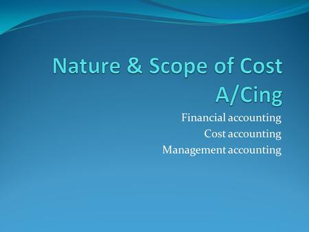 Financial accounting Cost accounting Management accounting.