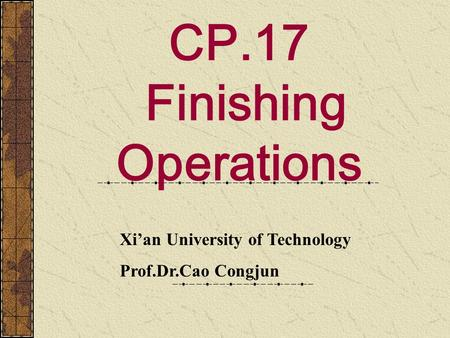 CP.17 Finishing Operations Xi'an University of Technology Prof.Dr.Cao Congjun.