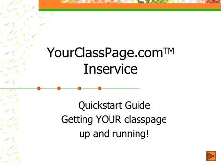 YourClassPage.com TM Inservice Quickstart Guide Getting YOUR classpage up and running!