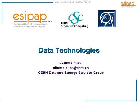 1 Data <strong>Technologies</strong> – ESIPAP 2015 Data <strong>Technologies</strong> Alberto Pace CERN Data and Storage Services Group.