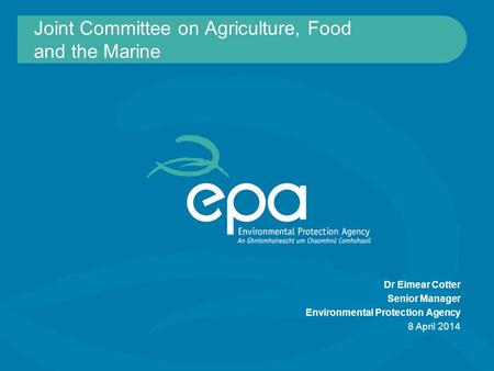 Joint Committee on Agriculture, Food and the Marine Dr Eimear Cotter Senior Manager Environmental Protection Agency 8 April 2014.