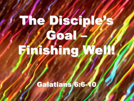 The Disciple's Goal – Finishing Well! Galatians 6:6-10.