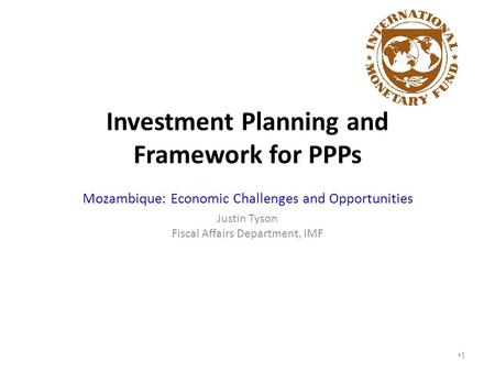 Investment Planning and Framework for PPPs Mozambique: Economic Challenges and Opportunities Justin Tyson Fiscal Affairs Department, IMF 1.