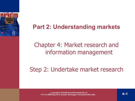 ﴀ Copyright  2004 McGraw-Hill Australia Pty Ltd PPTs t/a Marketing 4/e by Quester, McGuiggan, Perreault and McCarthy 4–1 Part 2: Understanding markets.