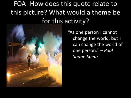"FOA- How does this quote relate to this picture? What would a theme be for this activity? ""As one person I cannot change the world, but I can change the."