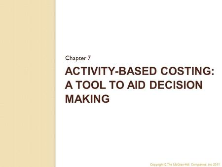 Copyright © The McGraw-Hill Companies, Inc 2011 ACTIVITY-BASED COSTING: A TOOL TO AID DECISION MAKING Chapter 7.