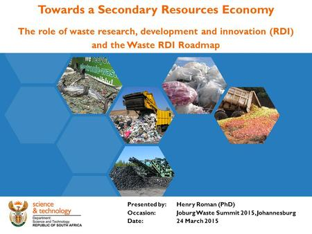 Towards a Secondary Resources Economy The role of waste research, development and innovation (RDI) and the Waste RDI Roadmap Presented by: Henry Roman.