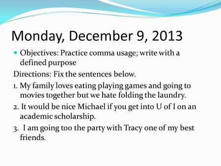 Monday, December 9, 2013 Objectives: Practice comma usage; write with a defined purpose Directions: Fix the sentences below. 1. My family loves eating.
