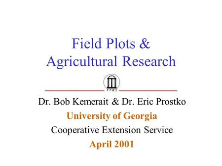 Field Plots & Agricultural Research Dr. Bob Kemerait & Dr. Eric Prostko University of Georgia Cooperative Extension Service April 2001.
