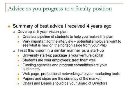 Advice as you progress to a faculty position Summary of best advice I received 4 years ago  Develop a 5 year vision plan Create a pipeline of students.