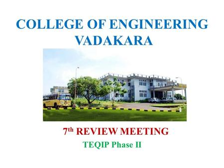 COLLEGE OF ENGINEERING VADAKARA 7 th REVIEW MEETING TEQIP Phase II.