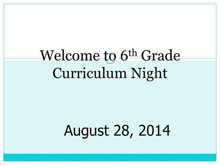 Welcome to 6 th Grade Curriculum Night August 28, 2014.