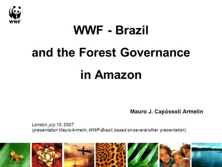 WWF - Brazil and the Forest Governance in Amazon Mauro J. Capóssoli Armelin London, july 10, 2007. (presentation Mauro Armelin, WWF-Brasil, based on several.