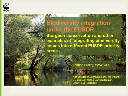 Laurice Ereifej, WWF CEE Annual Stakeholder Seminar of the Pillar II; EU Strategy for the Danube Region, 2012.11.06. Budapest Biodiversity integration.