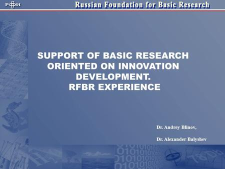 SUPPORT OF BASIC RESEARCH ORIENTED ON INNOVATION DEVELOPMENT. RFBR EXPERIENCE Dr. Andrey Blinov, Dr. Alexander Balyshev.