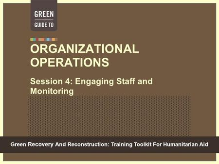 Green Recovery And Reconstruction: Training Toolkit For Humanitarian Aid ORGANIZATIONAL OPERATIONS Session 4: Engaging Staff and Monitoring.