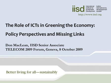 1 The Role of ICTs in Greening the Economy: Policy Perspectives and Missing Links Don MacLean, IISD Senior Associate TELECOM 2009 Forum, Geneva, 8 October.