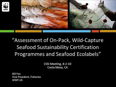 """Assessment of On-Pack, Wild-Capture Seafood Sustainability Certification Programmes and Seafood Ecolabels"" CSSI Meeting, 8-2-10 Costa Mesa, CA Bill Fox."