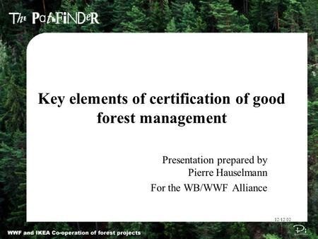 Key elements of certification of good forest management 12/12/02 Presentation prepared by Pierre Hauselmann For the WB/WWF Alliance.