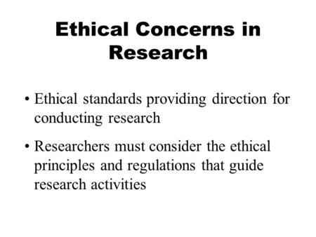 Ethical Concerns in Research Ethical standards providing direction for conducting research Researchers must consider the ethical principles and regulations.