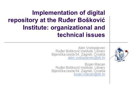 Implementation of digital repository at the Ruđer Bošković Institute: organizational and technical issues Alen Vodopijevec Ruđer Bošković Institute, Library.