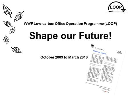 WWF Low-carbon Office Operation Programme (LOOP) Shape our Future! October 2009 to March 2010.