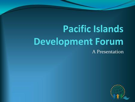 Pacific Islands Development Forum A Presentation.