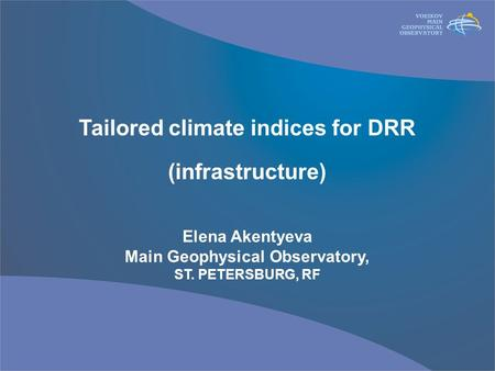 Tailored climate indices for DRR (infrastructure) Elena Akentyeva Main Geophysical Observatory, ST. PETERSBURG, RF.