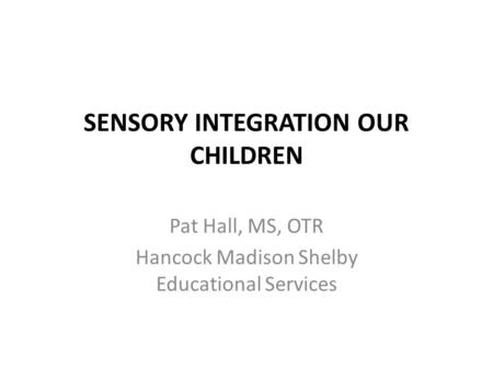 SENSORY INTEGRATION OUR CHILDREN Pat Hall, MS, OTR Hancock Madison Shelby Educational Services.