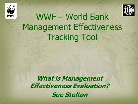 WWF – World Bank Management Effectiveness Tracking Tool What is Management Effectiveness Evaluation? Sue Stolton.