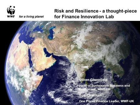 Risk and Resilience - a thought-piece for Finance Innovation Lab Oliver Greenfield Head of Sustainable Business and Economics, WWF-UK Sue Charman One Planet.