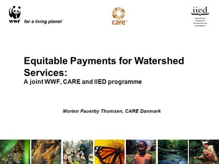 Equitable Payments for Watershed Services: A joint WWF, CARE and IIED programme Morten Fauerby Thomsen, CARE Danmark.