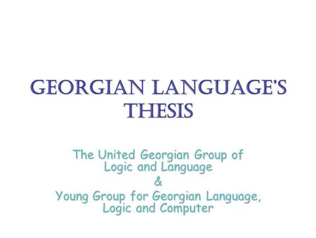 Georgian Language's Thesis The United Georgian Group of Logic and Language & Young Group for Georgian Language, Logic and Computer.