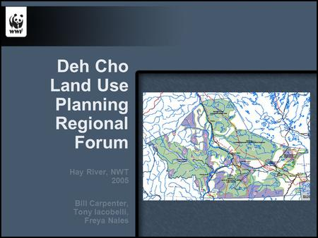 Deh Cho Land Use Planning Regional Forum Hay River, NWT 2005 Bill Carpenter, Tony Iacobelli, Freya Nales.