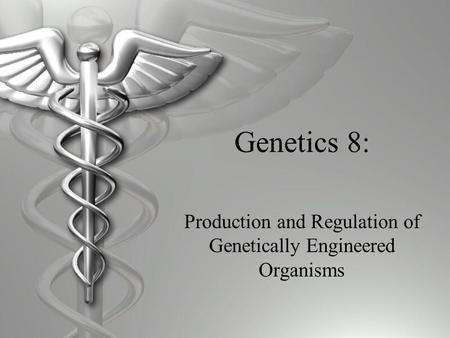 Genetics 8: Production and Regulation of Genetically Engineered Organisms.