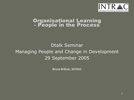 1 Organisational Learning - People in the Process Dtalk Seminar Managing People and Change in Development 29 September 2005 Bruce Britton, INTRAC.