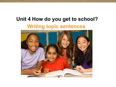 Unit 4 How do you get to school? Writing topic sentences.