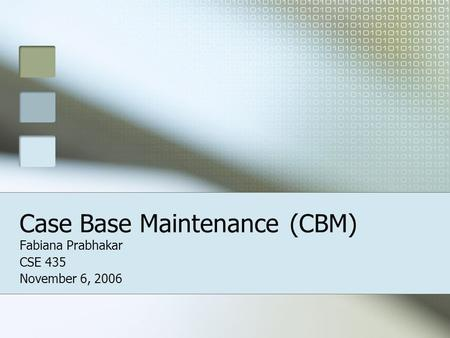 Case Base Maintenance(CBM) Fabiana Prabhakar CSE 435 November 6, 2006.