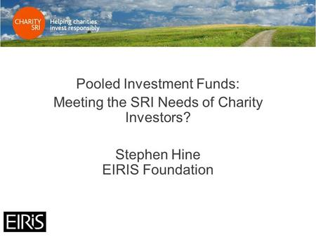 Pooled Investment Funds: Meeting the SRI Needs of Charity Investors? Stephen Hine EIRIS Foundation.