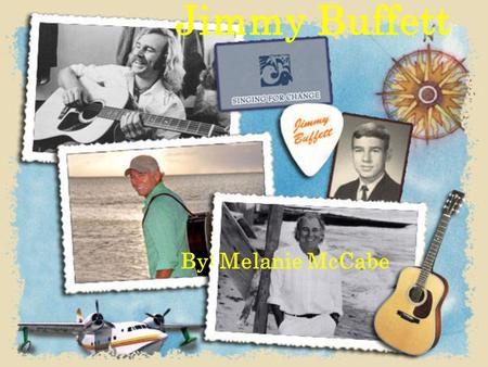 "Jimmy Buffett By: Melanie McCabe. Fun Facts Jimmy Buffett was born on Christmas day 2006 received his first CMA for his song ""It's 5 O'clock Somewhere"""