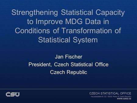 CZECH STATISTICAL OFFICE Na padesátém 81, CZ - 100 82 Praha 10, Czech Republic www.czso.cz Strengthening Statistical Capacity to Improve MDG Data in Conditions.